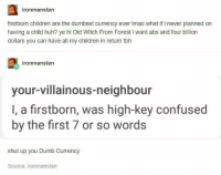 : ronmanstan  firstborn children are the dumbest currency ever Imao what if i never planned on  having a child huh? ye hi Old Witch From Forest i want abs and four billion  dollars you can have all my children in return tbh  ironmanstan  your-villainous-neighbour  I, a firstborn, was high-key confused  by the first 7 or so words  shut up you Dumb Currency  Source: ironmanstan