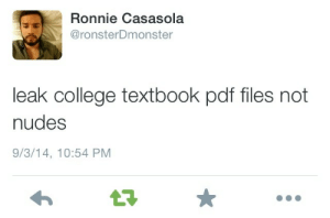 College, Nudes, and Reddit: Ronnie Casasola  @ronsterDmonster  leak college textbook pdf files not  nudes  9/3/14, 10:54 PM  17 hersheywrites:  trappunzelll:  imaginebackwards:  keoooooooo:  jatel0:  For The Masses: http://gen.lib.rus.ec http://textbooknova.com http://en.bookfi.org/ http://www.gutenberg.org http://ebookee.org http://www.manybooks.net http://www.giuciao.com http://www.feedurbrain.com http://oll.libertyfund.org/index.php?option=com_content&task=view&id=380 http://www.alleng.ru/  http://www.eknigu.com/  http://ishare.iask.sina.com.cn/ http://2020ok.com/ http://www.freebookspot.es/Default.aspx http://www.freeetextbooks.com/ http://onebigtorrent.org/ http://www.downeu.me/ebook/ http://forums.mvgroup.org http://theaudiobookbay.com/ More Here  no one coulda reblogged this a month ago when i spent 500  momentsbymarcus  Look at KB coming through  Every time you see this, reblog it. There is always someone in college that will see this.