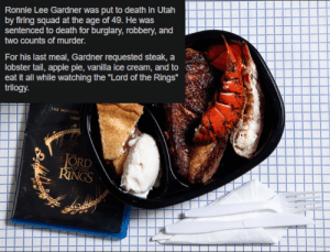 """Apple, Squad, and The Lord of the Rings: Ronnie Lee Gardner was put to death in Utah  by firing squad at the age of 49. He was  sentenced to death for burglary, robbery, and  two counts of murder.  For his last meal, Gardner requested steak, a  lobster tail, apple pie, vanilla ice cream, and to  eat it all while watching the """"Lord of the Rings""""  trilogy.  THE MOTION  DIGI  lagecil  rca If I say he is a burglar, a burglar he is"""