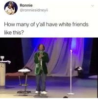 Gn: Ronnie  @ronniesidneyii  How many of y'all have white friends  like this? Gn