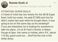 """merica america usa SuperBowl: Ronnie Scott Jr  Just now . Denham Springs, Louisiana-  ATTENTION: SUPER DEAL!!  A friend of mine has two tickets for the 2018 Super  Bowl, both box seats. He paid $7,500 each but he  didn't realize last year when he bought them, it was  going to be on the same day as his wedding!!!  If you are interested, he is looking for someone to  take his place...Ilt's at St Paul's Church, in Baton  Rouge at 3pm. Her name is Ashley, she's 5'4"""", about  115 lbs, good cook toohll be the one in the  white dress. merica america usa SuperBowl"""