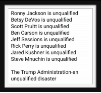 Trump: Ronny Jackson is unqualified  Betsy DeVos is unqualified  Scott Pruitt is unqualified  Ben Carson is unqualified  Jeff Sessions is unqualified  Rick Perry is unqualified  Jared Kushner is unqualified  Steve Mnuchin is unqualified  The Trump Administration-an  unqualified disaster