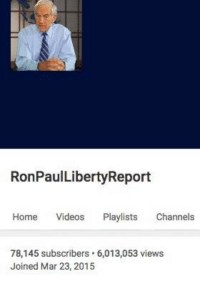 We've just passed six million views of our daily news and commentary program, The Ron Paul Liberty Report! Our viewers are smart, engaged, and not about to fall for mainstream media lies. Would you like some real news for a change? Please subscribe to our YouTube Channel and watch the Liberty Report every weekday, live at noon, Eastern Time, on YouTube.com/ronpaullibertyreport: RonPaulLibertyReport  Home Videos  Playlists  Channels  78,145 subscribers. 6,013,053 views  Joined Mar 23, 2015 We've just passed six million views of our daily news and commentary program, The Ron Paul Liberty Report! Our viewers are smart, engaged, and not about to fall for mainstream media lies. Would you like some real news for a change? Please subscribe to our YouTube Channel and watch the Liberty Report every weekday, live at noon, Eastern Time, on YouTube.com/ronpaullibertyreport