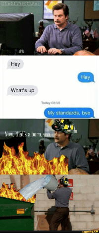 This sick burn deserves my sick editing skills!: RONTHROWS COMPUTER  Hey  Hey  What's up  Today 08:58  My standards, bye  Now that's a burn, Son  funny This sick burn deserves my sick editing skills!