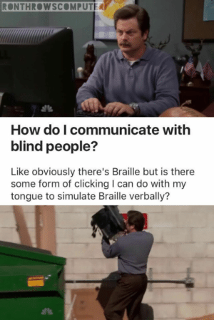 60 Monday Morning Memes That Will Help You Survive The Day - Funny Gallery: RONTHROWSCOMPUTER  How do I communicate with  blind people?  Like obviously there's Braille but is there  some form of clicking I can do with my  tongue to simulate Braille verbally? 60 Monday Morning Memes That Will Help You Survive The Day - Funny Gallery