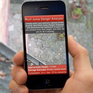 I wish they we had this app when I was growing up via /r/funny https://ift.tt/2NXE5Yc: Roof-Jump Danger Analyzer  Simply point your phone's camera at the  ground, and Roof-Jump Danger Analyzer  will determine the likelihood of injury if  you jumped from that height, and then tell  you to do it anyway  pproximate Height: 15 feet  amage Estimate: Broken ankles likely  Conclusion: Do it, man. It'll be awesome I wish they we had this app when I was growing up via /r/funny https://ift.tt/2NXE5Yc