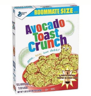 Participation Trophy: ROOMMATE SIZE  General  Mills  19.3 0Z  Avocado  Toast  Crunch  mmm...REAL loan debtr  A PARTICIPATION  TROPHY IN EVERY BOX!  YOULL NEVER BEABLE  TO BUY A HOUSE  NET WT 1 LB 3.3 OZ (19.3 0Z) (5479)  D