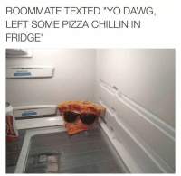 Yo Dawg,  Left, and  Dawg: ROOMMATE TEXTED YO DAWG,  LEFT SOME PIZZA CHILLIN IN  FRIDGE""