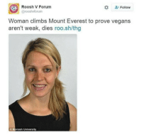 """News, Http, and Husband: Roosh V Forum  #  Follow  @rooshvforum  Woman climbs Mount Everest to prove vegans  aren't weak, dies roo.sh/thg  O Monash University <p>Mujer muere escalando el Everest intentando probar que los veganos no son débiles.</p><p><a href=""""http://www.dailymail.co.uk/news/article-3602846/Pictured-Melbourne-university-lecturer-34-died-altitude-sickness-Mount-Everest-taking-climb-husband-prove-vegans-anything.html"""">La noticia</a>.</p>"""