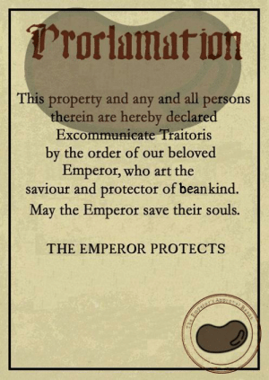 Art, Who, and Beloved: rorlamat ion  This property and any and all persons  therein are hereby declared  Excommunicate Traitoris  by the order of our beloved  Emperor, who art the  saviour and protector of beankind.  May the Emperor save their souls.  THE EMPEROR PROTECTS  Beaas  Perors The Imperium of Bean