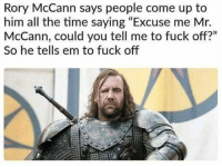 "Fuck, Time, and All The: Rory McCann says people come up to  him all the time saying ""Excuse me Mr.  McCann, could you tell me to fuck off?""  So he tells em to fuck off https://t.co/5dmp9dHYok"