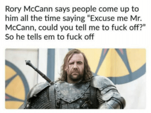 "Fuck, Time, and All The: Rory McCann says people come up to  him all the time saying ""Excuse me Mr.  McCann, could you tell me to fuck off?""  So he tells em to fuck off Bunch of c*nts"