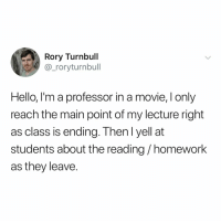 Hello, Movie, and Homework: Rory Turnbull  @_roryturnbull  Hello, I'm a professor in a movie, I only  reach the main point of my lecture right  as class is ending. Then l yell at  students about the reading/homework  as they leave. this will be on the final!