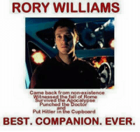 Rory: RORY WILLIAMS  Came back from non-existence  itnessed the fall of Rome  urvived the Apocalypse  Punched the Doctor  Put Hitler in the Cupboard  BEST. COMPANION. EVER.