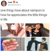 appreciate the little things in life: rosa ia  @DAEGUSAURUS  one thing i love about namjoon is  how he appreciates the little things  in life appreciate the little things in life