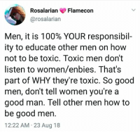 Other Men: RosalarianFlamecon  @rosalarian  Men, it is 100% YOUR responsibil-  ity to educate other men on how  not to be toxic. Toxic men don't  listen to women/enbies. That's  part of WHY they're toxic. So good  men, don't tell women you're a  good man. Tell other men how to  be good men.  12:22 AM 23 Aug 18