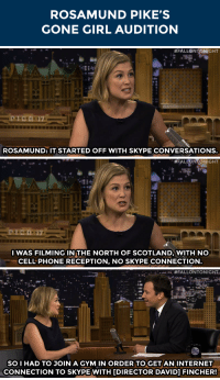 "Gym, Internet, and Phone: ROSAMUND PIKE'S  GONE GIRL AUDITION   #FALLONTONIGHT  ,'sa  ROSAMUND: IT STARTED OFF WITH SKYPE CONVERSATIONS.   #FALONTONIGHT  17  I WAS FILMING IN THE NORTH OF SCOTLAND, WITH NO  CELL PHONE RECEPTION, NO SKYPE CONNECTION   n. #FALLONTONIGHT.  ,  PH  SOI HAD TO JOIN A GYM IN ORDER TO GET AN INTERNET  CONNECTION TO SKYPE WITH DIRECTOR DAVID] FINCHER! <p>Rosamund Pike had some <a href=""http://www.nbc.com/the-tonight-show/segments/12526"" target=""_blank"">unconventional initial auditions</a> for Gone Girl!</p>"