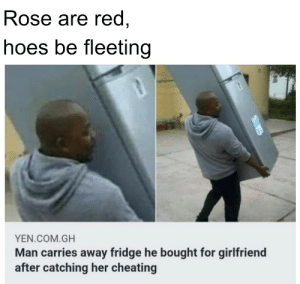 A little poem for ya'll: Rose are red,  hoes be fleeting  YEN.COM.GH  Man carries away fridge he bought for girlfriend  after catching her cheating A little poem for ya'll