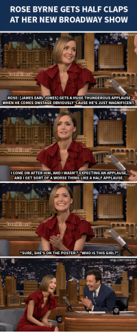 """Target, Girl, and Http: ROSE BYRNE GETS HALF CLAPS  AT HER NEW BROADWAY SHOW   #FAIT TONIGHT  ROSE: [JAMES EARL JONES GETS A HUGE THUNDEROUS APPLAUSE  WHEN HE COMES ONSTAGE OBVIOUSLY 'CAUSE HE'S JUST MAGNIFICENT.   #FAELONTONIGHT  COME ON AFTER HIM, AND I WASN'T EXPECTING AN APPLAUSE,  AND I GET SORT OF A WORSE THING LIKE A HALF APPLAUSE   汝 #EN TONIGHT  na  SURE, SHE'S ON THE POSTERWHO IS THIS GIRL?""""   <p>Rose Byrne <a href=""""http://www.nbc.com/the-tonight-show/segments/12061"""" target=""""_blank"""">dissects the clapping that goes on</a> at her new Broadway play.</p>"""