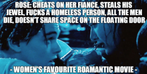 Homeless, Titanic, and Fiance: ROSE  CHEATS  ON  HER  FIANCE  STEALS  HIS  JEWEL FUCKS A HOMELESS PERSON, ALL THE MEN  DIE, DOESNT SHARE SPACE ON THE FLOATING DOOR  WOMEN'S FAVOURITE ROAMANTIC MOVIE- The naked truth about Titanic