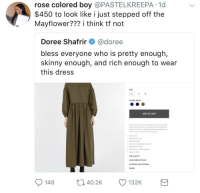 Blackpeopletwitter, Skinny, and Army: rose colored boy @PASTELKREEPA.1d  $450 to look like i just stepped off the  Mayflower??? i think tf not  Doree Shafrir@doree  bless everyone who is pretty enough,  skinny enough, and rich enough to wear  this dress  SIZE  COLOR: ARMY  ADD TO CART  The Creatures of Comfort Sequoia Dress is o partial  button up dress with a drop shoulder and gathered  sleave. Cut from midweight, Japanese weothercloth  with a crisp, cool hand in army green  Crew neck  Portial buton up  Drop shoulder  Gather at shoulders and cuff  Gothered at wals  70% Cotton, 30% Polyester  Made in USA  *  SIZE AND FIT  CARE INSTRUCTIONS  SHIPPING AND RETURNS  SHARE  0 40.2K  132K <p>Not a chance. (via /r/BlackPeopleTwitter)</p>
