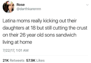 Moms, Home, and Rose: Rose  @darthkarennn  Latina moms really kicking out their  daughters at 18 but still cutting the crust  on their 26 year old sons sandwich  living at home  7/22/17, 1:01 AM  21K Retweets 57.9K Likes But I like my crust.