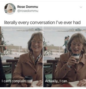 Memes, Mean, and Rose: Rose Dommu  @rosedommu  literally every conversation I've ever had  I can't complain.  Actually, I can. Mixed nuts- I mean memes