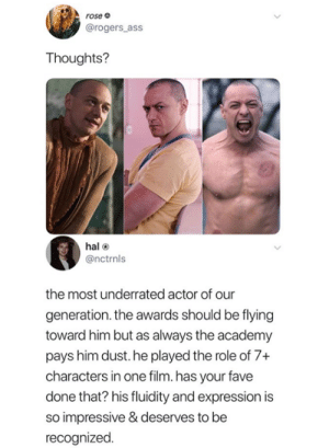 Recognized: rose e  @rogers_ass  Thoughts?  hal  @nctrnls  the most underrated actor of our  generation. the awards should be flying  toward him but as always the academy  pays him dust. he played the role of 7+  characters in one film. has your fave  done that? his fluidity and expression is  so impressive & deserves to be  recognized