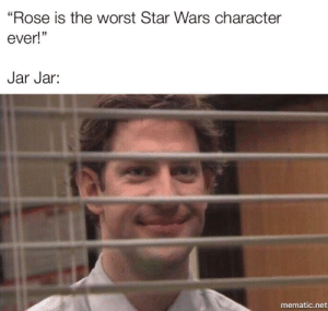 """Is this a crossover episode?: """"Rose is the worst Star Wars character  ever!""""  Jar Jar:  mematic.net Is this a crossover episode?"""