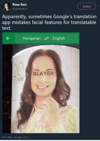 Apparently, Slayer, and Target: Rose Karr  @rosalinekarr  Follow  Apparently, sometimes Google's translation  app mistakes facial features for translatable  text.  Hungarian-English  SLAYER  iN  PECOPLE  9:17 AM 20 Nov 2017 rasec-wizzlbang: fiolina:  oh