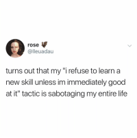 """Funny, Life, and Good: rose  @lleuadau  turns out that my """"i refuse to learn a  new skill unless im immediately good  at it"""" tactic is sabotaging my entire life I felt this."""