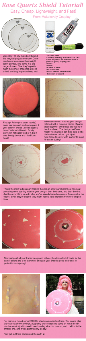 "makelovelycosplay:  Here's how I made my Rose Quartz shield! It's real easy and should work pretty well for any sort of round shield. Feel free to message me if you have any questions!: Rose Quartz Shield Tutorial!  Easy, Cheap, Lightweight, and Fast  From Makelovely Cosplay  -TRUSTED QUALITY SINCE 192  RUSTOLEUM  ULTRA COVER  FLAT WHITE  PRIMER  TIGHT BOND FOR A TOPr  OGEST LASTING  ALSO BONDS TO  のritz  1"" x 2.5 yds (254 m"" x22  WOOD, METAL & MORE  400 NET  Materials: The key ingredient behind  this magical project are these! Drum  head covers are super lightweight  easily painted, and come in a big  range of sizes. Plus, they're pretty  much the perfect shape for a round  shield, and they're pretty cheap too!  You'll also need  - Primer(I swear by Rustoleum's 2X Ultra  Cover for plastic, but whatever sticks to  plastic is good!) &Spray paint  -Elastic  E6000  -A bunch of paper  An exacto knife  -Acrylic paints & paint brushes  -Some sort of sealant   n between coats: Map out your design!  started with a bunch of pieces of paper  taped together and traced the outline of  First up: Prime your drum head (2  coats just in case!) and spray paint  your color of choice (2 coats again!)  l used Valspar's Gloss in Frosty  Berry. I'm not super fond of it, but tro  was the right color and I had it on  hand!  tit  the drum head. The design itself was  mostly free handed, but it did take a little  trial and error before I got it just  right. Trace this over with marker to make  for easier cutting  This is the most tedious part: tracing the design onto your shield! I cut mine out  piece by piece, starting with the gem design, then the thorns, and then the vine.  Just line everything up with what you've already traced as you go! Be careful at the  edges! Since they're sloped, they might need a little alteration from your original  lines.   Now just paint all your traced designs in with acrylics (mine took 2 coats for the  darker colors and 3 for the white) and give your shield a good clear coat to  protect from chipping!  For carrying, I used some E6000 to attach some elastic straps. You wanna glue  the crap out of these things, put plenty underneath and some on top (it'll soak  into the elastic) just in case! I used one big strap for my arm, and I held onto the  smaller one, and it was pretty comfy all day  Now get out there and defend the earth makelovelycosplay:  Here's how I made my Rose Quartz shield! It's real easy and should work pretty well for any sort of round shield. Feel free to message me if you have any questions!"