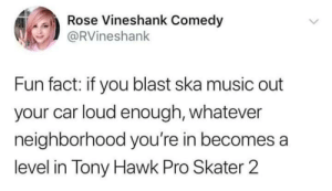 Pretending iiimmm a supermaaaaannn!!!!: Rose Vineshank Comedy  @RVineshank  Fun fact: if you blast ska music out  your car loud enough, whatever  neighborhood you're in becomes a  level in Tony Hawk Pro Skater 2 Pretending iiimmm a supermaaaaannn!!!!