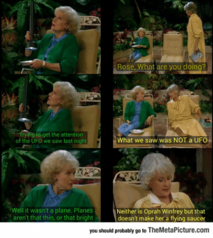 lolzandtrollz:  The Golden Girls Are Still Relevant: Rose, What are you doing?  Trying to get the attention  of the UFO we saw last night  What we saw was NOT a UFO  Neither is Oprah Winfrey but that  doesn't make her a flying saucer  Well it wasn't a plane. Planes  aren't that thin, or that bright  you should probably go to TheMetaPicture.com lolzandtrollz:  The Golden Girls Are Still Relevant