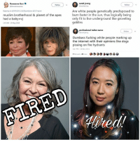 Dogs, Fire, and Fucking: Roseanne Barr  @therealroseanne  sarah jeong  @sarahjeong  Follow  Follow  Replying to OMARS0411 @385parkplace @SGTreport  muslim brotherhood & planet of the apes  had a baby vj  145 AM-29 May 2018  Are white people genetically predisposed to  burn faster in the sun, thus logically being  only fit to live underground like groveling  goblins  professional twiter name  Follow  Dumbass fucking white people marking up  the internet with their opinions like dogs  pissing on fire hydrants  841 PM-28 Nov 2014  FIRED Both of these employment decisions were praised by the left.