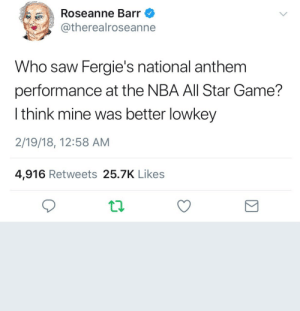 BVDHKXGNVFGN: Roseanne Barr  @therealroseanne  Who saw Fergie's national anthem  performance at the NBA All Star Game?  l think mine was better lowkey  2/19/18, 12:58 AM  4,916 Retweets 25.7K Likes BVDHKXGNVFGN