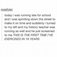 Same: rosefyler  today i was running late for school  and i was sprinting down the street to  make it on time and suddenly i turned  to my left and my history teacher was  running as well and he just screamed  to me THIS IS THE FIRST TIME I'VE  EXERCISED IN 18 YEARS Same