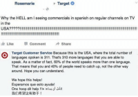 Target is LAYING IT DOWN! https://t.co/0rfxFwcl4Z: Rosemarie  Target  Why the HELL am I seeing commercials in spanish on regular channels on TV  in the  1, Like Comment Share  Target Customer Service Because this is the USA, where the total number of  languages spoken is 311. That's 310 more languages that you are able to  speak. As a matter of fact, 60% of the world speaks more than one language.  That means that you and 40% of people need to catch up, not the other way  around. Hope you can understand.  We hope this helps!  Esperamos que esto ayude!  Ons hoop dit help  我们希望这有助于! Target is LAYING IT DOWN! https://t.co/0rfxFwcl4Z