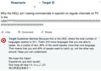 Spanish, Target, and Tumblr: Rosemarie  Target  Why the HELL am I seeing commercials in spanish on regular channels on TV  in the  油Like Comment Share  Target Customer Servlce Because this is the USA, where the total number of  languages spoken is 311. That's 310 more languages that you are able to  speak. As a matter of fact, 60% of the world speaks more than one language.  That means that you and 40% of people need to catch up, not the other way  around. Hope you can understand.  We hope this helps!  Esperamos que esto ayude!  Ons hoop dit help !i.cluu Jub!  我们希望这有助于! onlyblackgirl: blackhipsteraesthetic:  sonoanthony:  #CLOCKED  Rosemarie wasn't ready  Rosemarie got dragged by Target.