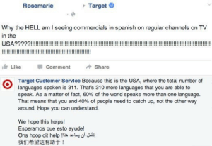 theeforvendetta:  onlyblackgirl:  blackhipsteraesthetic:  sonoanthony:  #CLOCKED  Rosemarie wasn't ready  Rosemarie got dragged by Target.   Always reboot: Rosemarie  Target  Why the HELL am I seeing commercials in spanish on regular channels on TV  in the  油Like Comment Share  Target Customer Servlce Because this is the USA, where the total number of  languages spoken is 311. That's 310 more languages that you are able to  speak. As a matter of fact, 60% of the world speaks more than one language.  That means that you and 40% of people need to catch up, not the other way  around. Hope you can understand.  We hope this helps!  Esperamos que esto ayude!  Ons hoop dit help !i.cluu Jub!  我们希望这有助于! theeforvendetta:  onlyblackgirl:  blackhipsteraesthetic:  sonoanthony:  #CLOCKED  Rosemarie wasn't ready  Rosemarie got dragged by Target.   Always reboot