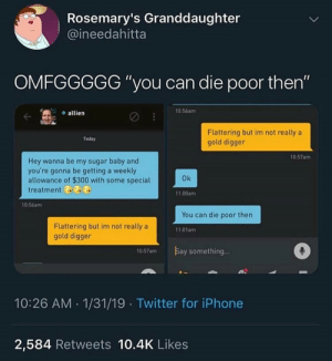 "digger: Rosemary's Granddaughter  @ineedahitta  OMFGGGGG ""you can die poor then""  10:56am  e allien  Flattering but im not really a  gold digger  Teday  10:57am  Hey wanna be my sugar baby and  you're gonna be getting a weekly  allowance of $300 with some special  treatment &8  Ok  11:00am  0:56am  You can die poor then  Flattering but im not really a  gold digger  11:01am  Ba  0  10-57am  y something  10:26 AM 1/31/19 Twitter for iPhone  2,584 Retweets 10.4K Likes"