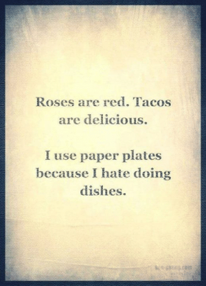 Plates: Roses ar red. Tacos  are delicious.  I use paper plates  because I hate doing  dishes