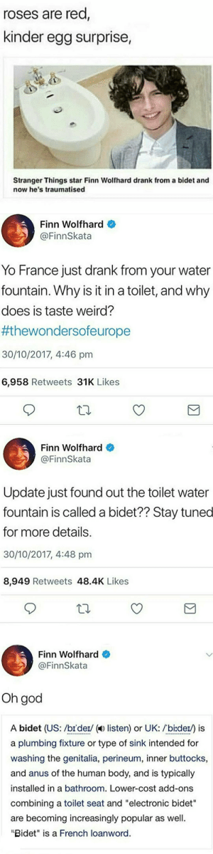"""teathattast:We don't deserve finn: roses are rea  kinder egg surprise,  Stranger Things star Finn Wolfhard drank from a bidet and  now he's traumatised   Finn Wolfhard  @FinnSkata  Yo France just drank from your water  fountain. Why is it in a toilet, and why  does is taste weird?  #thewondersoreurope  30/10/2017, 4:46 pm  6,958 Retweets 31K Likes   Finn Wolfhard  @FinnSkata  Update just found out the toilet water  fountain is called a bidet?? Stay tuned  for more details.  30/10/2017, 4:48 pm  8,949 Retweets 48.4K Likes   Finn Wolfhard  @FinnSkata  Oh god  A bidet (US: /br'der/ ( listen) or UK: /bi:der/) is  a plumbing fixture or type of sink intended for  washing the genitalia, perineum, inner buttocks,  and anus of the human body, and is typically  installed in a bathroom. Lower-cost add-ons  combining a toilet seat and """"electronic bidet""""  are becoming increasingly popular as well  """"Bidet"""" is a French loanword teathattast:We don't deserve finn"""