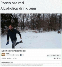 Beer, Memes, and Alcohol: Roses are red  Alcoholics drink beer  FUCK MY ASS THE POLICE ARE HERE  sar: M  published on Dec 31.2013  HOLY FucKRNG JESUS ~Blake youtube cancer cancerous lol funny bleach love amazing cute me look selfie style funny relatable tumblr funnymemes funnytextpost tumblrtextpost textpost cool fall christmas snow january 2k17 2017 newyear