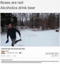 Black Twitter, The Police, and Roses: Roses are red  Alcoholics drink beer  FUCK MY ASS THE POLICE ARE HERE  Mare  Publiihed on Dec 31.2013  HOLY FUCKING JESUS AAAAAAAAAAAAAAAAAAAAAAAAAAAAAAA