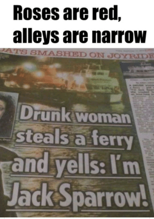 Jack Sparrow: Roses are red,  alleys are narrow  ATS SMASHED ON JOYRIDE  Drunk woman  steals a ferry  and yells: I'm  Jack Sparrow! Jack Sparrow