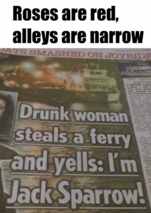Dank, Drunk, and 🤖: Roses are red,  alleys are narroW  SMASHED ON JOYRIDE  Drunk woman  Steals a ferry  and yells: Itm  Jack Sparrow!