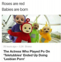 Yawn 🤣🤣🤣🤣😭😭😂: Roses are red  Babies are born  20 hours ago 5.3K Shares  The Actress Who Played Po On  'Teletubbies' Ended Up Doing  'Lesbian Porn' Yawn 🤣🤣🤣🤣😭😭😂