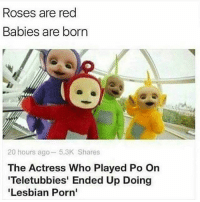 Oh: Roses are red  Babies are born  20 hours ago 5.3K Shares  The Actress Who Played Po On  'Teletubbies' Ended Up Doing  Lesbian Porn' Oh