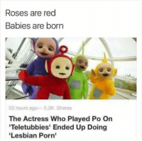 THAT IS A MAJOR MOOD: Roses are red  Babies are born  20 hours ago 5.3K Shares  The Actress Who Played Po On  Teletubbies' Ended Up Doing  Lesbian Porn' THAT IS A MAJOR MOOD